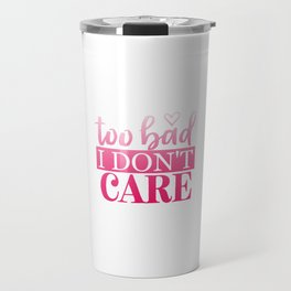 Too Bad I Don't Care Travel Mug