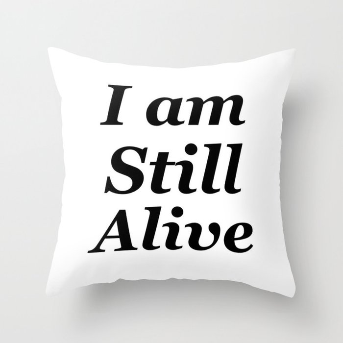 I Am Still Alive Throw Pillow By Mosriera Society6