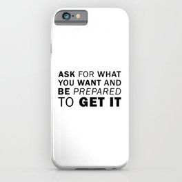 Ask for What you Want and be Prepared to Get it iPhone Case