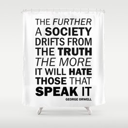 The further a society drifts from the truth, the more it will hate those who speak it. George Orwell Shower Curtain