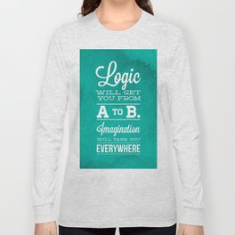 Logic will get you from A to B... Imagination will take you everywhere! Long Sleeve T-shirt