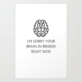 I'm Sorry Your Brain Is Broken Right Now Art Print
