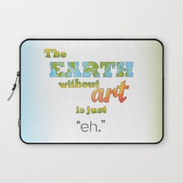 "The Earth Without Art Is Just ""Eh"" Laptop Sleeve"