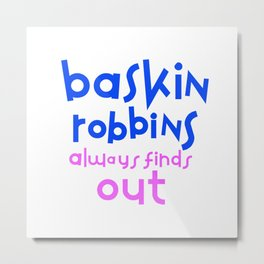 Baskin Robbins always finds out Metal Print