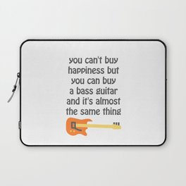 you can't buy happiness but you can buy a bass guitar and it's almost the same thing Laptop Sleeve