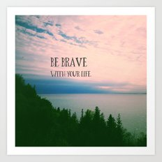 Be Brave With Your Life Art Print