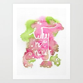 Why Not Now Art Print