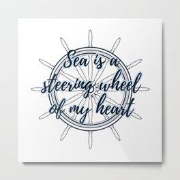 Sea is a steering wheel of my heart Metal Print