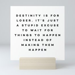 Destiny is for losers. It's just a stupid excuse to wait for things to happen instead of making them Mini Art Print
