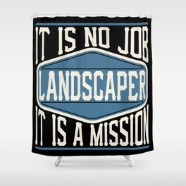 Landscaper  - It Is No Job, It Is A Mission Shower Curtain