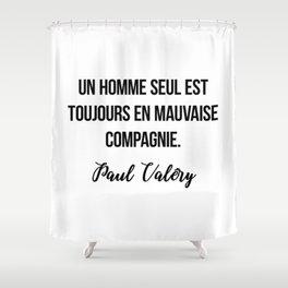 Un homme seul est toujours en mauvaise compagnie.  Paul Valéry Shower Curtain