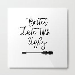 Better late than ugly, Funny, Better Late Than Ugly, Hand Lettered, Gift for Her, Funny quote Metal Print