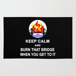KEEP CALM AND BURN THAT BRIDGE WHEN YOU GET TO IT Rug