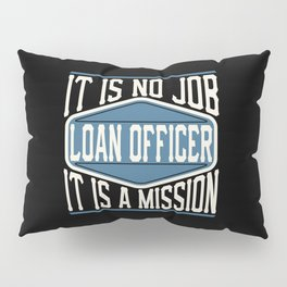 Loan Officer  - It Is No Job, It Is A Mission Pillow Sham