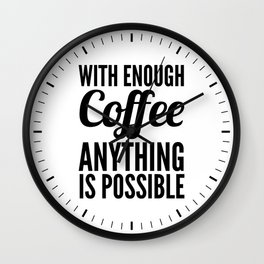 With Enough Coffee Anything is Possible Wall Clock