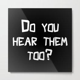 Do You Hear Them Too? Metal Print