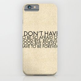 I don't have to be so afraid of good-bye, because good-bye doesn't have to be forever. iPhone Case