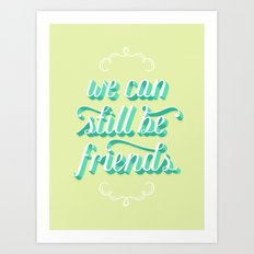 We Can Still Be Friends Art Print
