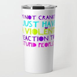Im Not Cranky I just have a violent reactioin to stupid people Travel Mug