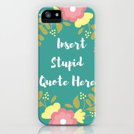 Insert Stupid Quote Here! iPhone Case