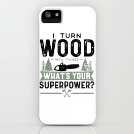 I Turn Wood Into Things What's Your Superpower? iPhone Case