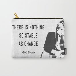 There is nothing so stable as change- Bob Dylan Carry-All Pouch