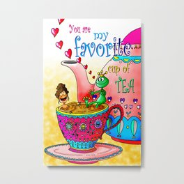 YOU are my favorite Cup of Tea Metal Print