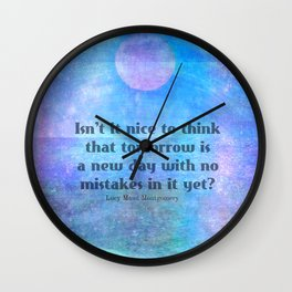 L.M. Montgomery Quote, Isn't it nice to think that tomorrow is a new day with no mistakes in it yet? Wall Clock