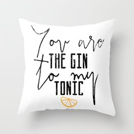 You are the gin to my tonic quote Throw Pillow