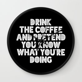 Drink the Coffee and Pretend You Know What You're Doing black and white typography design Wall Clock