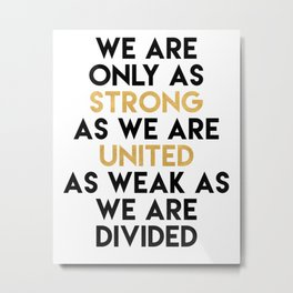 WE ARE ONLY AS STRONG AS WE ARE UNITED Metal Print