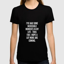 I ve had some incredible moments in my life thus far I hope a lot more are coming T-shirt