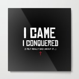 I Came. I Conquered. I Felt Really Bad About It. Metal Print