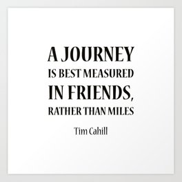 """A journey is best measured in friends, rather than miles.""""  Tim Cahill Art Print"""