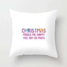 Christmas Makes Me Happy You Not So Much Xmas Throw Pillow