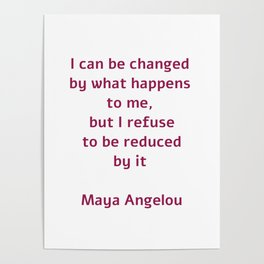 I can be changed by what happens to me,  but I refuse to be reduced by it  - Maya Angelou quote Poster