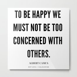 Albert Camus Quote | To Be Happy, We Must Not Be Too Concerned With Others Metal Print