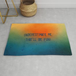 Underestimate me. That'll be fun Rug
