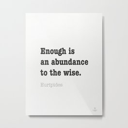 Enough is abundance to the wise. Euripides Metal Print