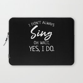Musical Theater Gift I Don't Always Sing Oh Wait Yes I Do Laptop Sleeve