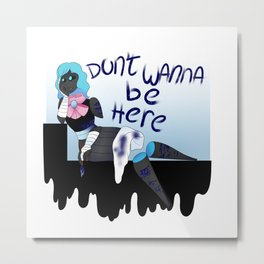 """Don't wanna be here"" Metal Print"