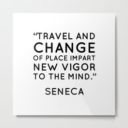"""""""Travel and change of place impart new vigor to the mind."""" Seneca Metal Print"""