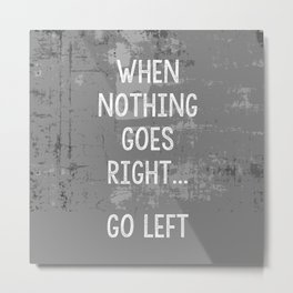 When nothing goes right go left - comedy quote Metal Print