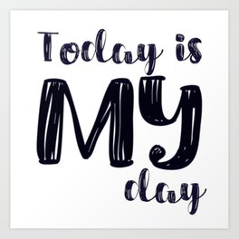 Today is MY day Art Print