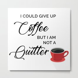 Give up Coffee? I'm not a quitter Metal Print