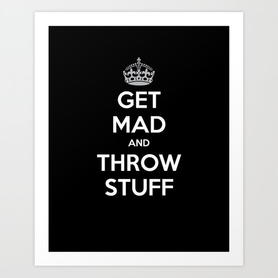 Keep Calm and Get Mad and Throw Stuff Art Print