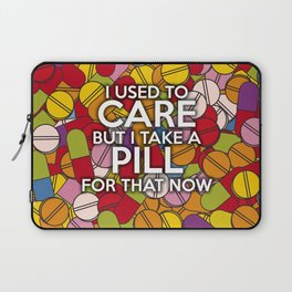 I USED TO CARE BUT I TAKE A PILL FOR THAT NOW Laptop Sleeve