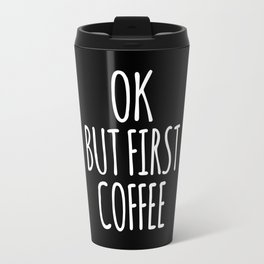 OK BUT FIRST COFFEE (Black & White) Travel Mug