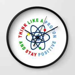THINK LIKE A PROTON AND STAY POSITIVE Wall Clock