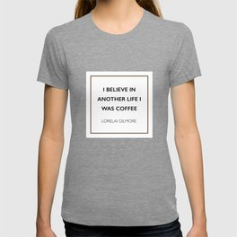 I believe in another life I was coffee -Lorelai Gilmore T-shirt